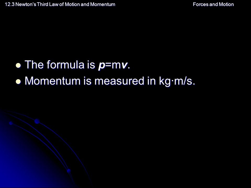 12.3 Newton s Third Law of Motion and MomentumForces and Motion The formula is p=mv.
