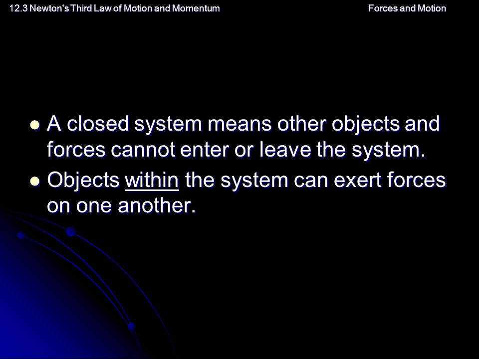 12.3 Newton s Third Law of Motion and MomentumForces and Motion A closed system means other objects and forces cannot enter or leave the system.
