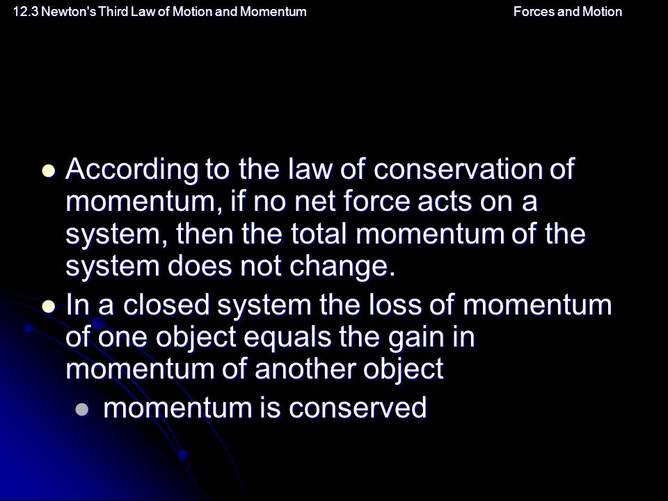 12.3 Newton s Third Law of Motion and MomentumForces and Motion According to the law of conservation of momentum, if no net force acts on a system, then the total momentum of the system does not change.