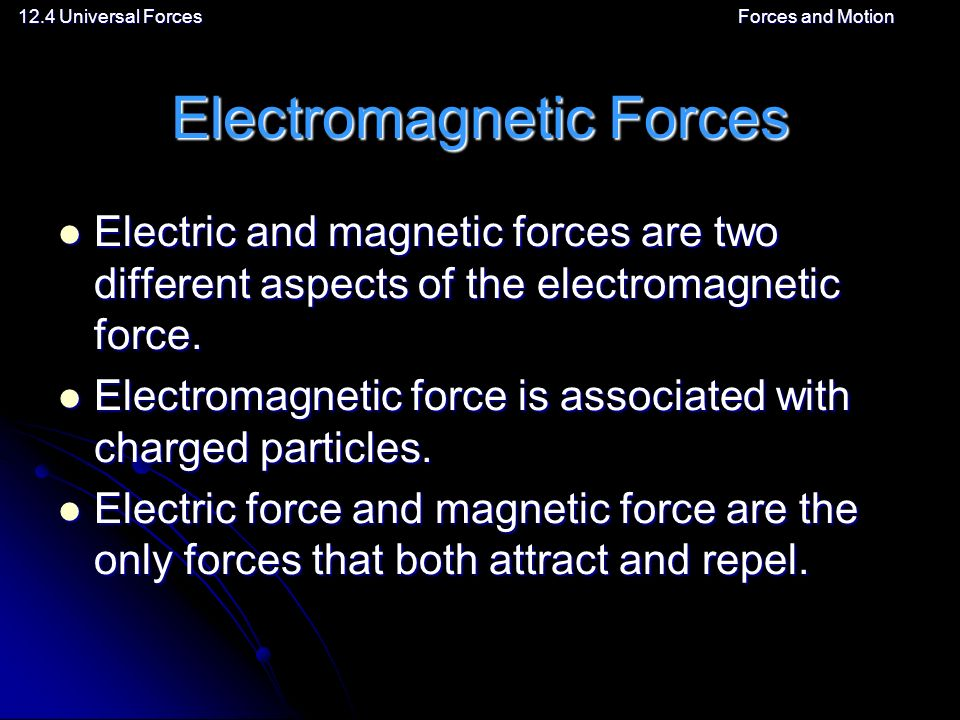 12.4 Universal ForcesForces and Motion Electromagnetic Forces Electric and magnetic forces are two different aspects of the electromagnetic force.