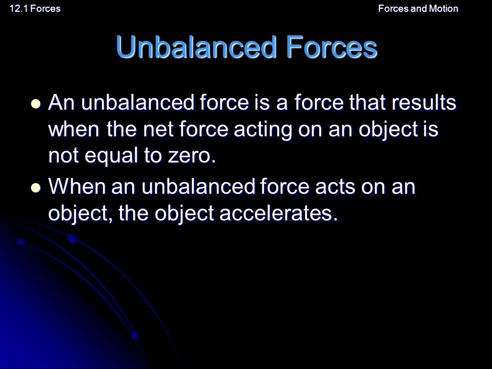 12.1 ForcesForces and Motion Unbalanced Forces An unbalanced force is a force that results when the net force acting on an object is not equal to zero.