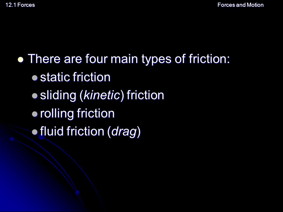 12.1 ForcesForces and Motion There are four main types of friction: There are four main types of friction: static friction static friction sliding (kinetic) friction sliding (kinetic) friction rolling friction rolling friction fluid friction (drag) fluid friction (drag)