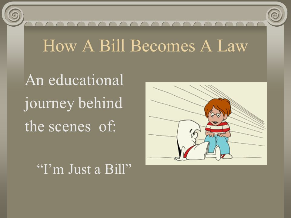 How A Bill Becomes A Law An educational journey behind the scenes of: I'm Just a Bill