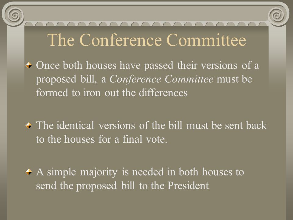 The Conference Committee Once both houses have passed their versions of a proposed bill, a Conference Committee must be formed to iron out the differences The identical versions of the bill must be sent back to the houses for a final vote.