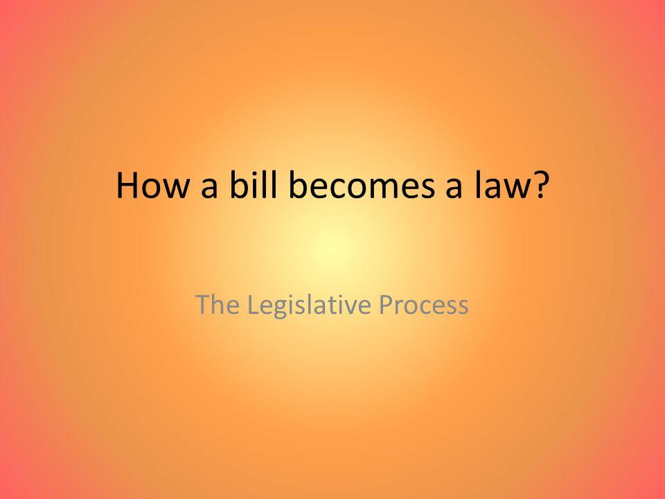 How a bill becomes a law The Legislative Process