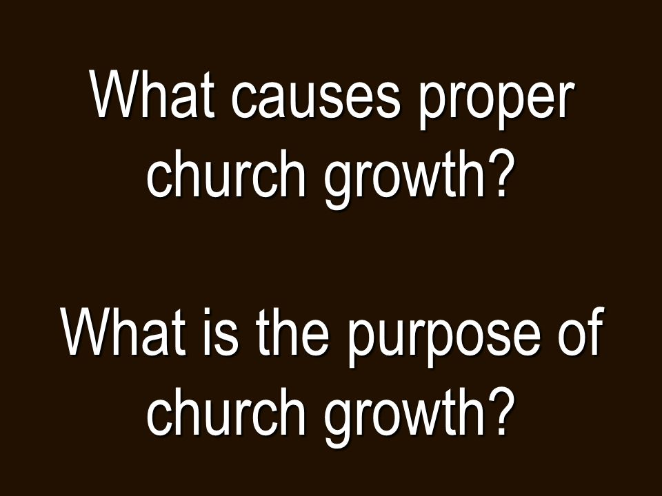What causes proper church growth What is the purpose of church growth