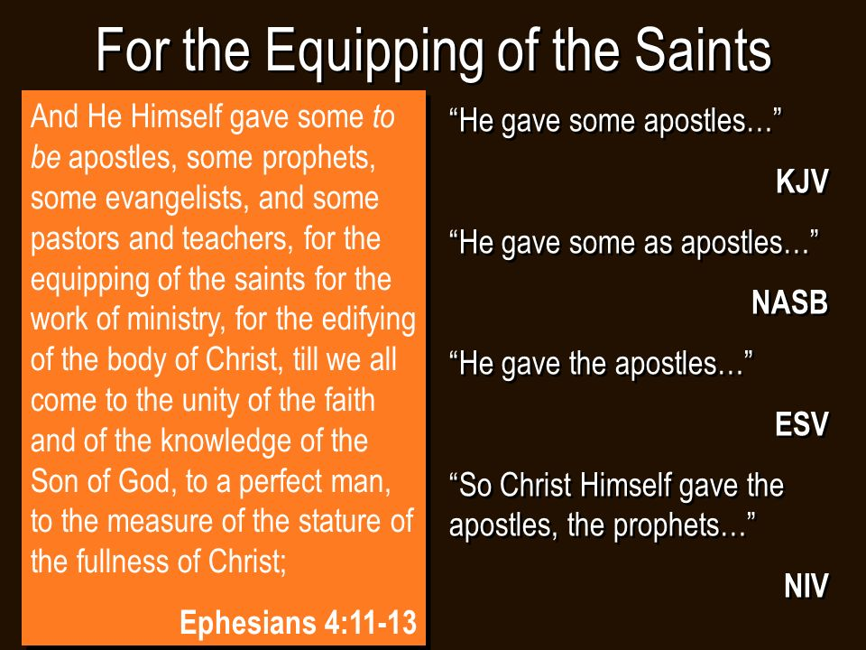 For the Equipping of the Saints He gave some apostles… KJV He gave some as apostles… NASB He gave the apostles… ESV So Christ Himself gave the apostles, the prophets… NIV He gave some apostles… KJV He gave some as apostles… NASB He gave the apostles… ESV So Christ Himself gave the apostles, the prophets… NIV And He Himself gave some to be apostles, some prophets, some evangelists, and some pastors and teachers, for the equipping of the saints for the work of ministry, for the edifying of the body of Christ, till we all come to the unity of the faith and of the knowledge of the Son of God, to a perfect man, to the measure of the stature of the fullness of Christ; Ephesians 4:11-13 And He Himself gave some to be apostles, some prophets, some evangelists, and some pastors and teachers, for the equipping of the saints for the work of ministry, for the edifying of the body of Christ, till we all come to the unity of the faith and of the knowledge of the Son of God, to a perfect man, to the measure of the stature of the fullness of Christ; Ephesians 4:11-13