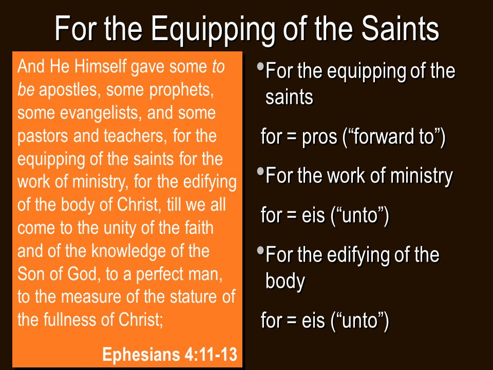For the Equipping of the Saints For the equipping of the saints for = pros ( forward to ) For the work of ministry for = eis ( unto ) For the edifying of the body for = eis ( unto ) For the equipping of the saints for = pros ( forward to ) For the work of ministry for = eis ( unto ) For the edifying of the body for = eis ( unto ) And He Himself gave some to be apostles, some prophets, some evangelists, and some pastors and teachers, for the equipping of the saints for the work of ministry, for the edifying of the body of Christ, till we all come to the unity of the faith and of the knowledge of the Son of God, to a perfect man, to the measure of the stature of the fullness of Christ; Ephesians 4:11-13 And He Himself gave some to be apostles, some prophets, some evangelists, and some pastors and teachers, for the equipping of the saints for the work of ministry, for the edifying of the body of Christ, till we all come to the unity of the faith and of the knowledge of the Son of God, to a perfect man, to the measure of the stature of the fullness of Christ; Ephesians 4:11-13