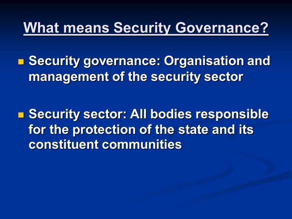 Security Sector includes: The armed forces, police and intelligence agencies The armed forces, police and intelligence agencies The institutions that formulate, implement and oversee security policy: legislative, executive and judiciary The institutions that formulate, implement and oversee security policy: legislative, executive and judiciary