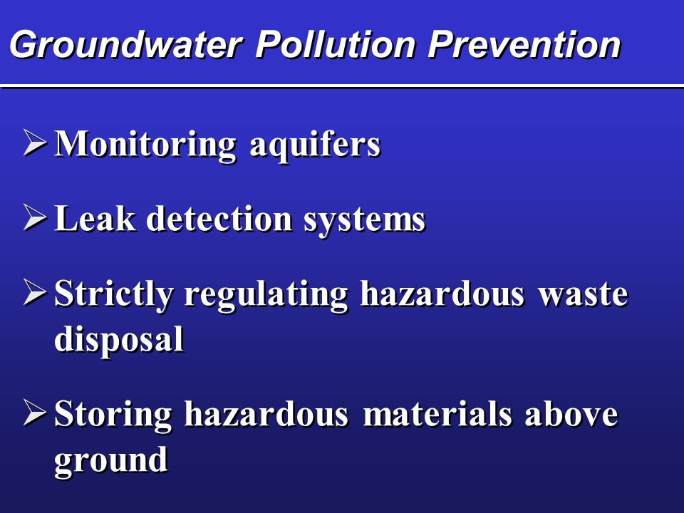 Groundwater Pollution Prevention  Monitoring aquifers  Leak detection systems  Strictly regulating hazardous waste disposal  Storing hazardous materials above ground