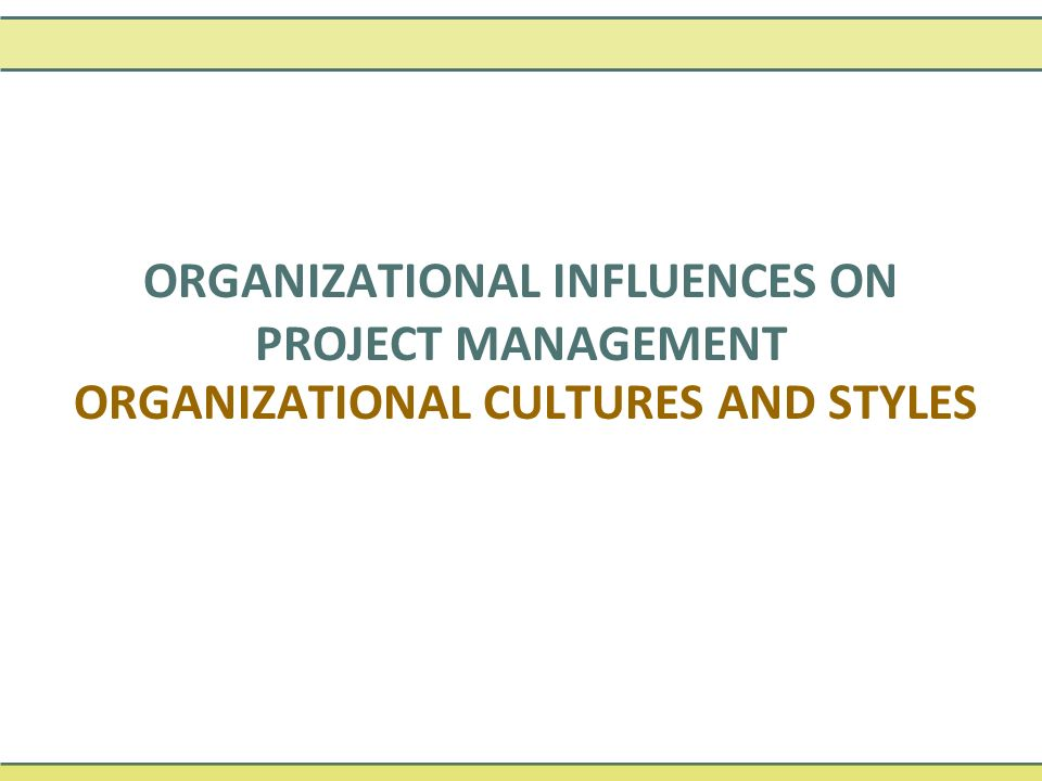 ORGANIZATIONAL CULTURES AND STYLES ORGANIZATIONAL INFLUENCES ON PROJECT MANAGEMENT