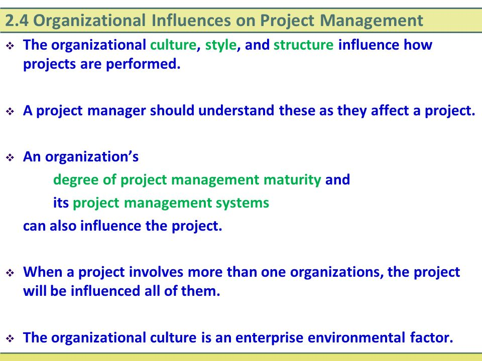 2.4 Organizational Influences on Project Management  The organizational culture, style, and structure influence how projects are performed.  A proje