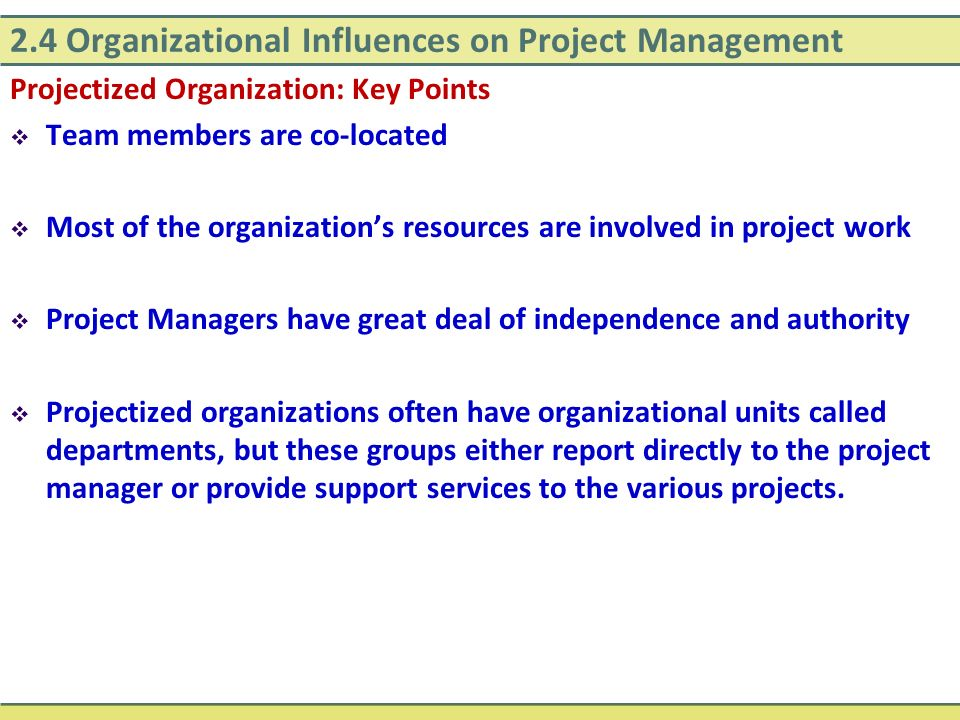 Projectized Organization: Key Points  Team members are co-located  Most of the organization's resources are involved in project work  Project Manag