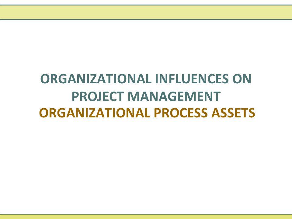 ORGANIZATIONAL PROCESS ASSETS ORGANIZATIONAL INFLUENCES ON PROJECT MANAGEMENT