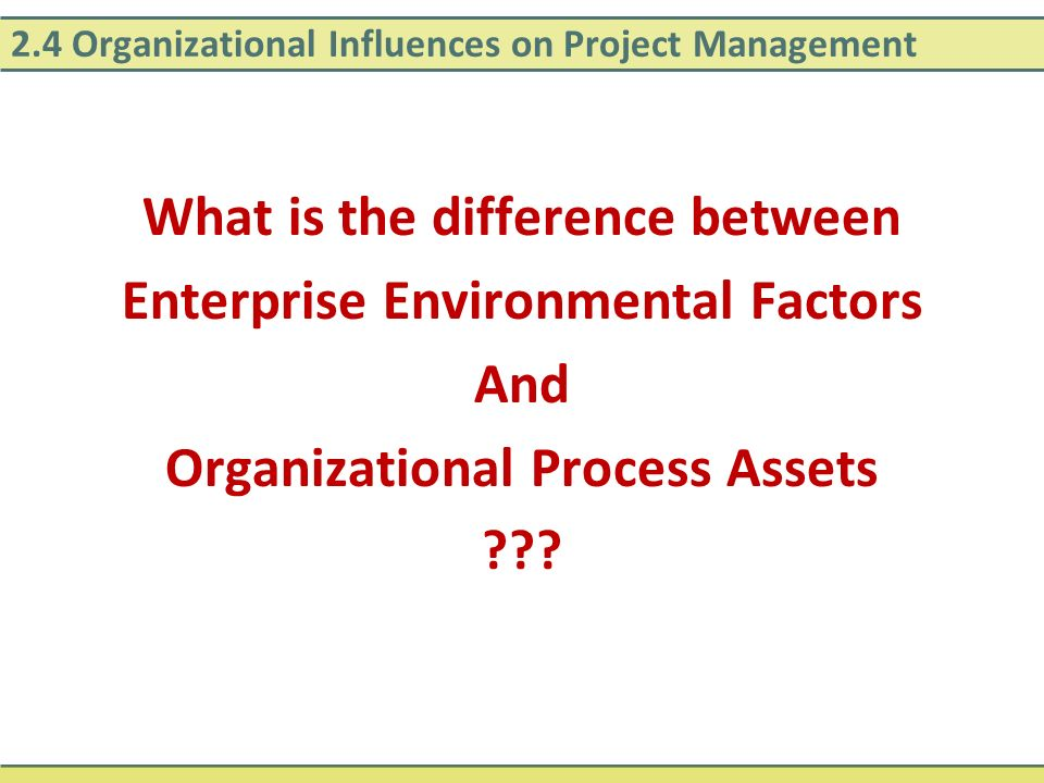2.4 Organizational Influences on Project Management What is the difference between Enterprise Environmental Factors And Organizational Process Assets