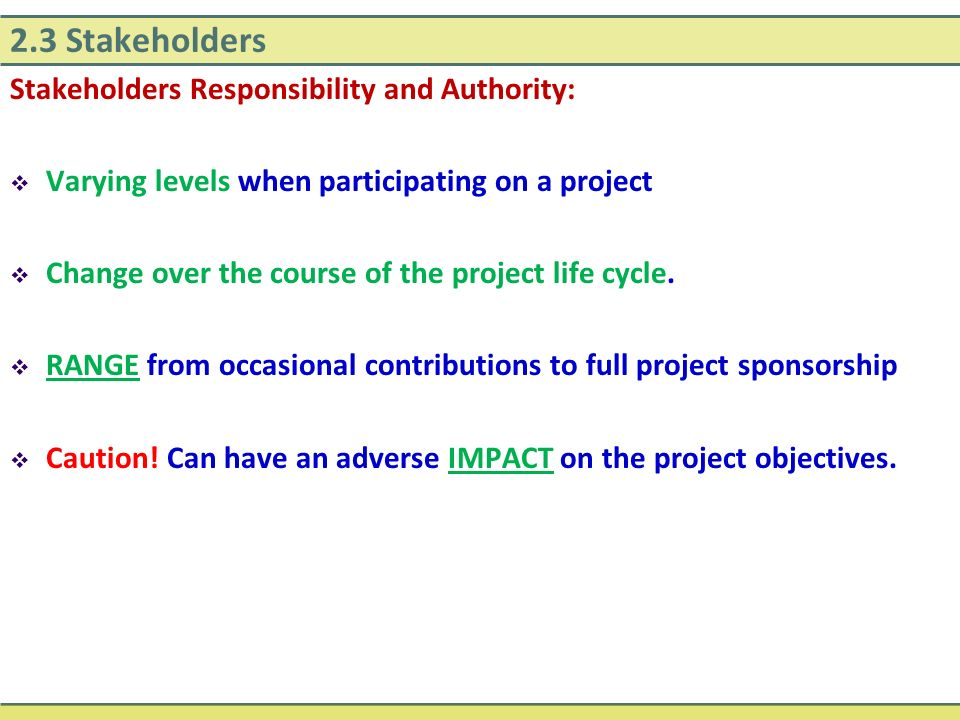 2.3 Stakeholders Stakeholders Responsibility and Authority:  Varying levels when participating on a project  Change over the course of the project l