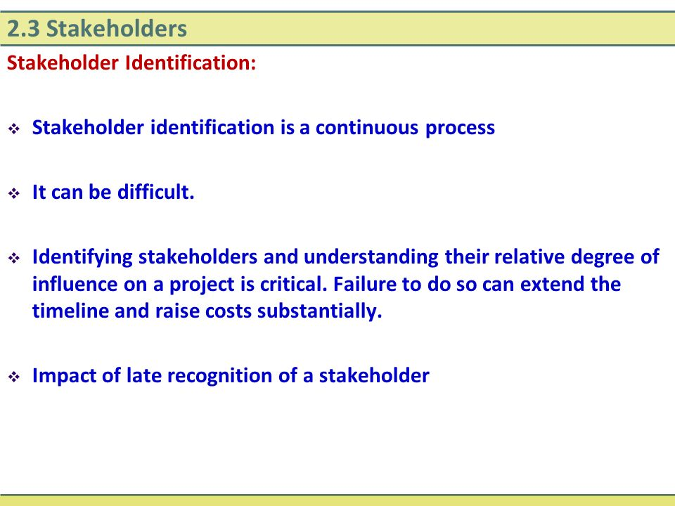 2.3 Stakeholders Stakeholder Identification:  Stakeholder identification is a continuous process  It can be difficult.  Identifying stakeholders an