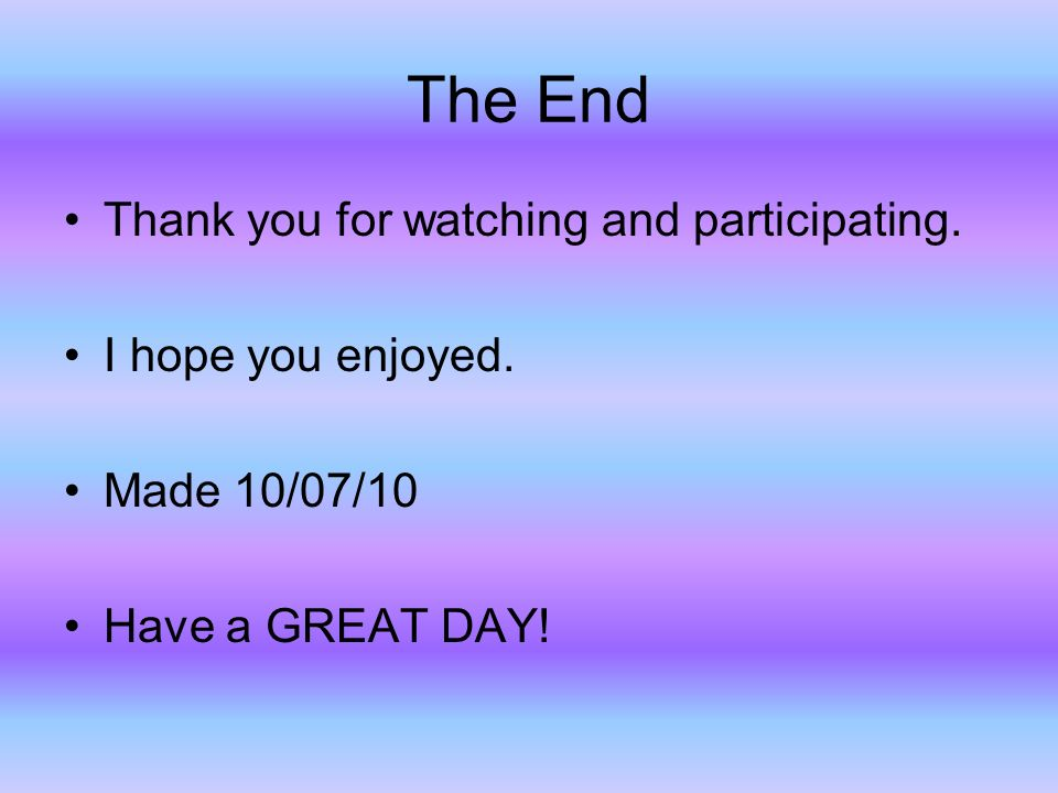 The End Thank you for watching and participating. I hope you enjoyed.