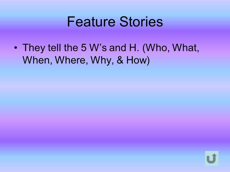 Feature Stories They tell the 5 W's and H. (Who, What, When, Where, Why, & How)