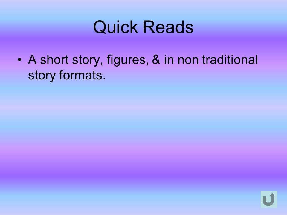 Quick Reads A short story, figures, & in non traditional story formats.