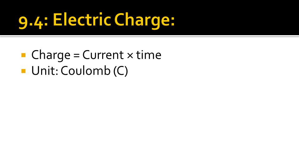 Charge = Current × time  Unit: Coulomb (C)