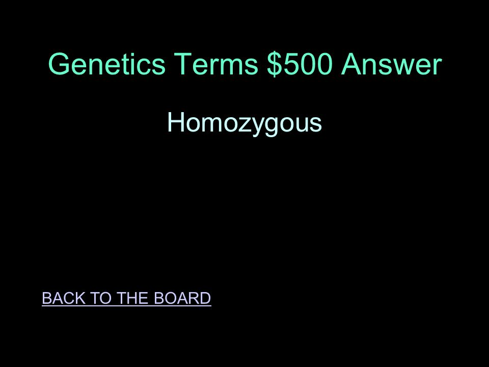 Genetics Terms $500 Question A trait that has either two dominant alleles or two recessive alleles, but not both together ANSWER