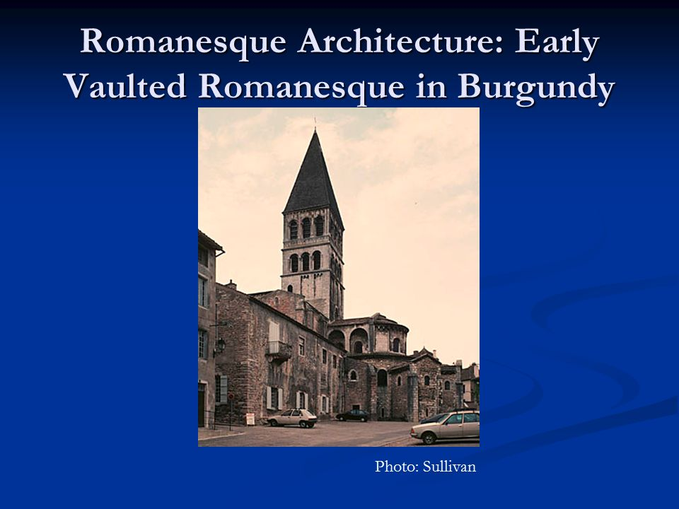 Romanesque Architecture: Early Vaulted Romanesque in Burgundy Photo: Sullivan