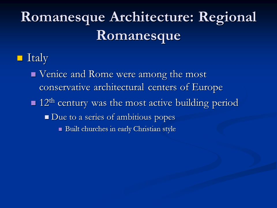 Romanesque Architecture: Regional Romanesque Italy Italy Venice and Rome were among the most conservative architectural centers of Europe Venice and Rome were among the most conservative architectural centers of Europe 12 th century was the most active building period 12 th century was the most active building period Due to a series of ambitious popes Due to a series of ambitious popes Built churches in early Christian style Built churches in early Christian style