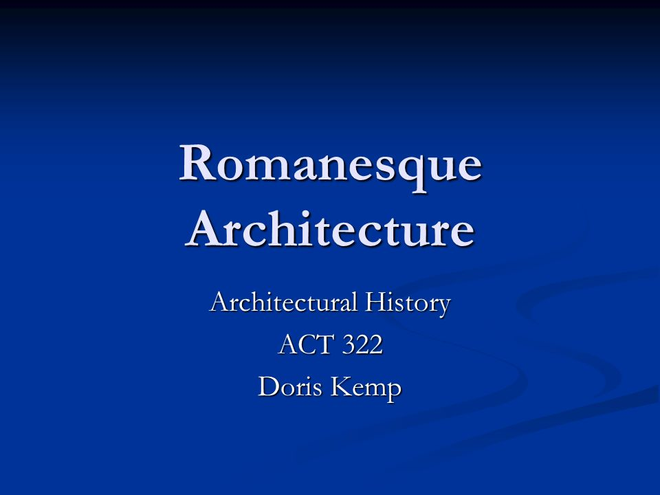 Romanesque Architecture Architectural History ACT 322 Doris Kemp