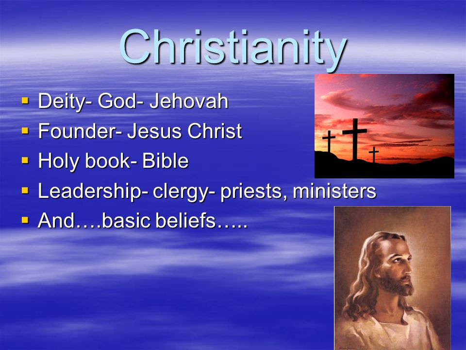 Christianity  Deity- God- Jehovah  Founder- Jesus Christ  Holy book- Bible  Leadership- clergy- priests, ministers  And….basic beliefs…..