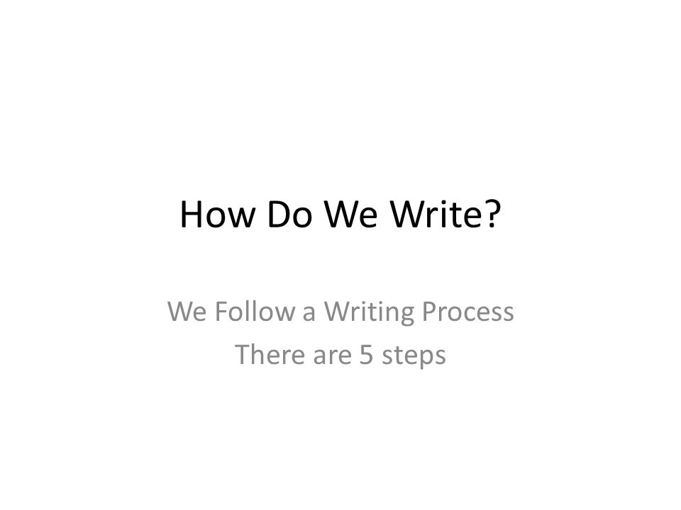 How Do We Write We Follow a Writing Process There are 5 steps