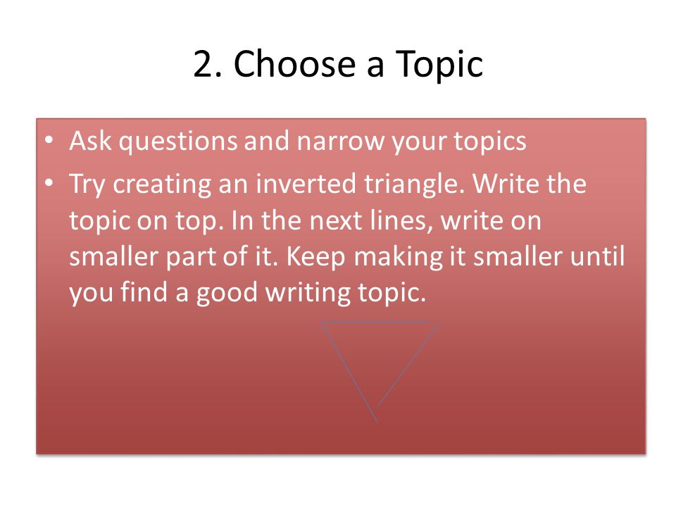 2. Choose a Topic Ask questions and narrow your topics Try creating an inverted triangle.