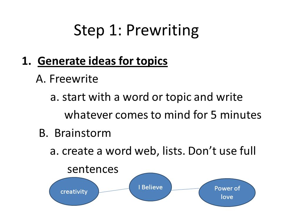 Step 1: Prewriting 1.Generate ideas for topics A. Freewrite a.