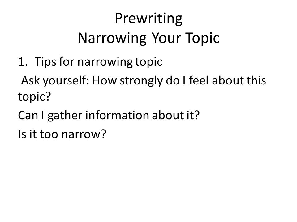 Prewriting Narrowing Your Topic 1.Tips for narrowing topic Ask yourself: How strongly do I feel about this topic.