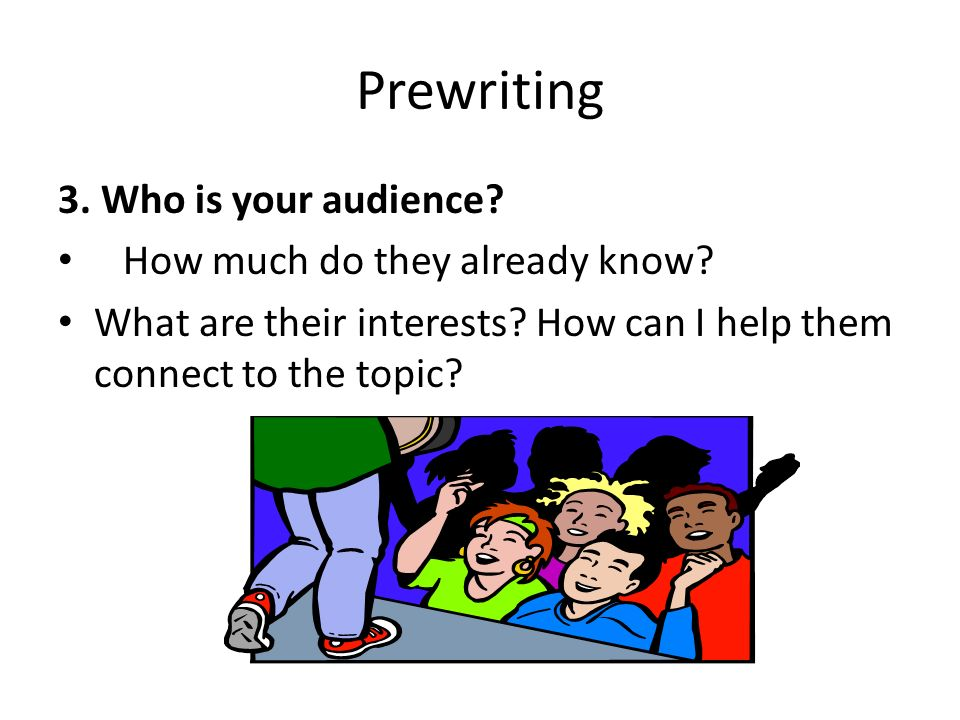 Prewriting 3. Who is your audience. How much do they already know.