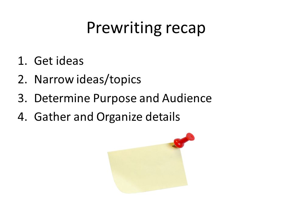 Prewriting recap 1.Get ideas 2.Narrow ideas/topics 3.Determine Purpose and Audience 4.Gather and Organize details