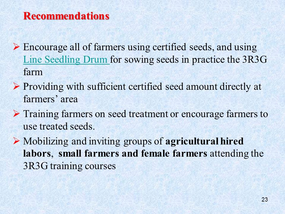 Recommendations  Encourage all of farmers using certified seeds, and using Line Seedling Drum for sowing seeds in practice the 3R3G farm Line Seedling Drum  Providing with sufficient certified seed amount directly at farmers' area  Training farmers on seed treatment or encourage farmers to use treated seeds.