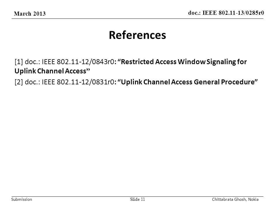 doc.: IEEE /0285r0 March 2013 Submission References [1] doc.: IEEE /0843r0: Restricted Access Window Signaling for Uplink Channel Access [2] doc.: IEEE /0831r0: Uplink Channel Access General Procedure Slide 11Chittabrata Ghosh, Nokia