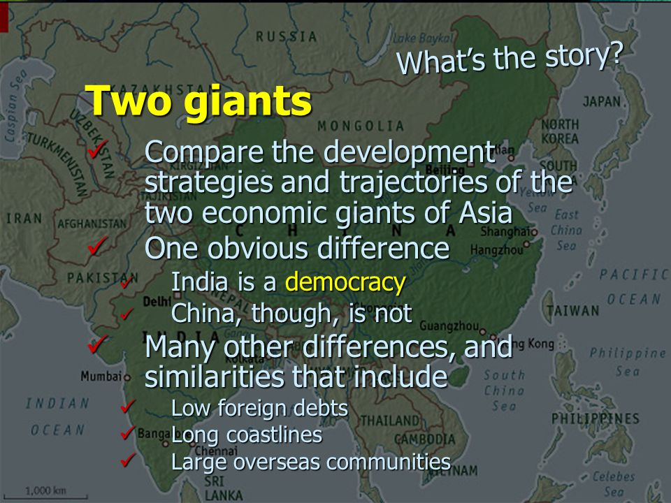 Compare the development strategies and trajectories of the two economic giants of Asia Compare the development strategies and trajectories of the two economic giants of Asia One obvious difference One obvious difference India is a democracy India is a democracy China, though, is not China, though, is not Many other differences, and similarities that include Many other differences, and similarities that include Low foreign debts Low foreign debts Long coastlines Long coastlines Large overseas communities Large overseas communities Two giants What's the story