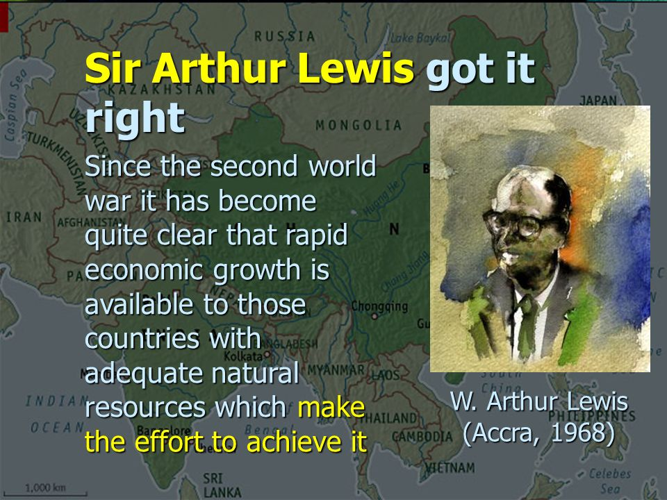 Sir Arthur Lewis got it right Since the second world war it has become quite clear that rapid economic growth is available to those countries with adequate natural resources which make the effort to achieve it W.