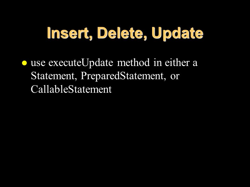 Insert, Delete, Update l use executeUpdate method in either a Statement, PreparedStatement, or CallableStatement