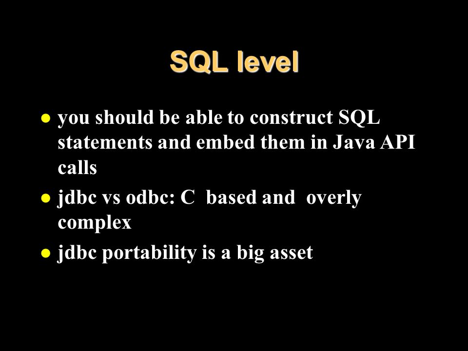 SQL level l you should be able to construct SQL statements and embed them in Java API calls l jdbc vs odbc: C based and overly complex l jdbc portability is a big asset