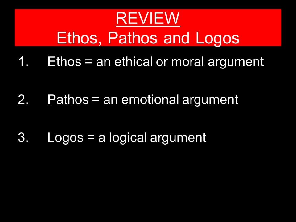 REVIEW Ethos, Pathos and Logos 1.Ethos = an ethical or moral argument 2.Pathos = an emotional argument 3.