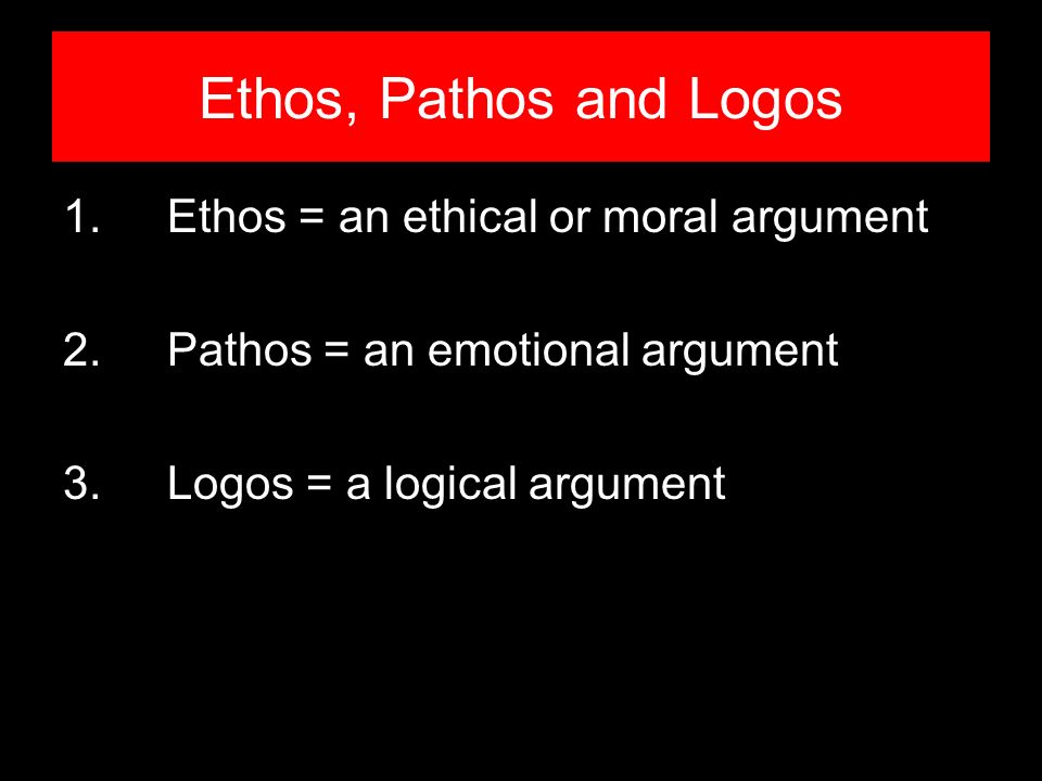 Ethos, Pathos and Logos 1.Ethos = an ethical or moral argument 2.Pathos = an emotional argument 3.