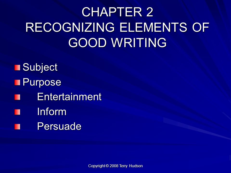 Copyright © 2008 Terry Hudson CHAPTER 2 RECOGNIZING ELEMENTS OF GOOD WRITING SubjectPurposeEntertainmentInformPersuade