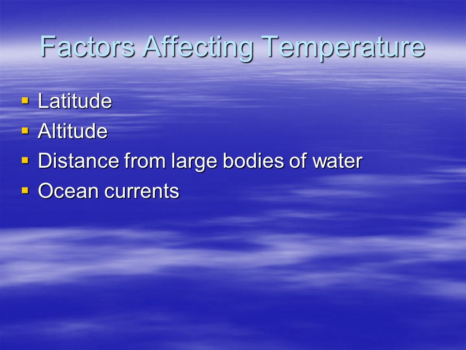 Factors Affecting Temperature  Latitude  Altitude  Distance from large bodies of water  Ocean currents