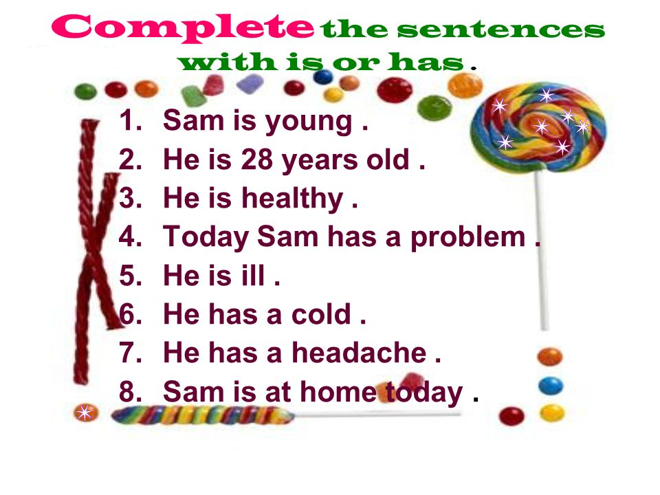 Complete the sentences with is or has. 1.Sam is young.