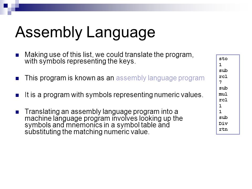 Assembly Language Making use of this list, we could translate the program, with symbols representing the keys. This program is known as an assembly la