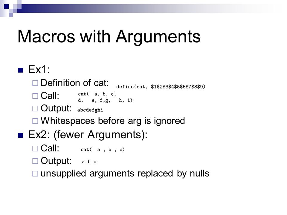 Macros with Arguments Ex1:  Definition of cat:  Call:  Output:  Whitespaces before arg is ignored Ex2: (fewer Arguments):  Call:  Output:  unsupplied arguments replaced by nulls