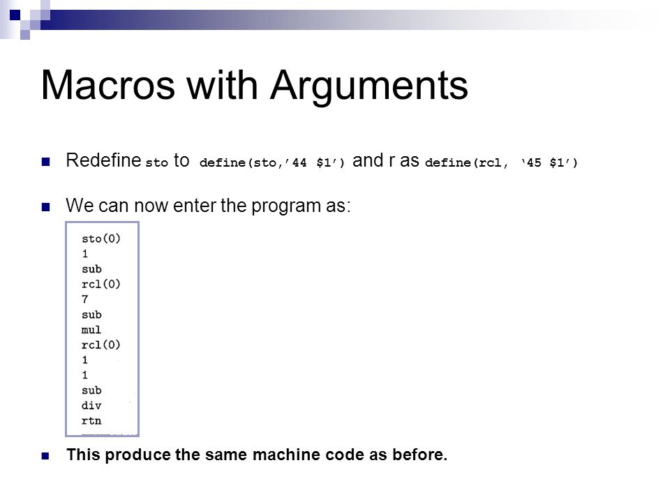 Macros with Arguments Redefine sto to define(sto,'44 $1') and r as define(rcl, '45 $1') We can now enter the program as: This produce the same machine